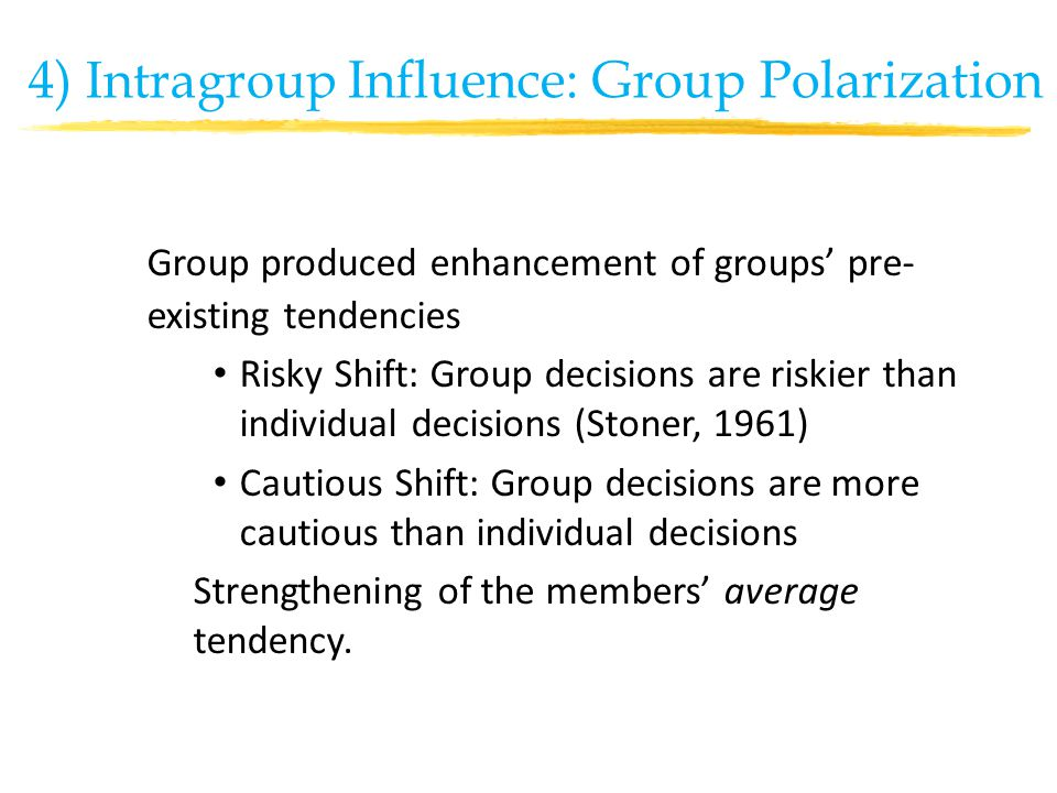 Group produced enhancement of groups' pre- existing tendencies Risky Shift: Group decisions are riskier than individual decisions (Stoner, 1961) Cautious Shift: Group decisions are more cautious than individual decisions Strengthening of the members' average tendency.