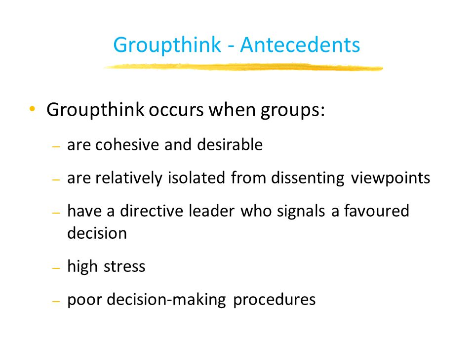 Groupthink - Antecedents Groupthink occurs when groups: – are cohesive and desirable – are relatively isolated from dissenting viewpoints – have a directive leader who signals a favoured decision – high stress – poor decision-making procedures