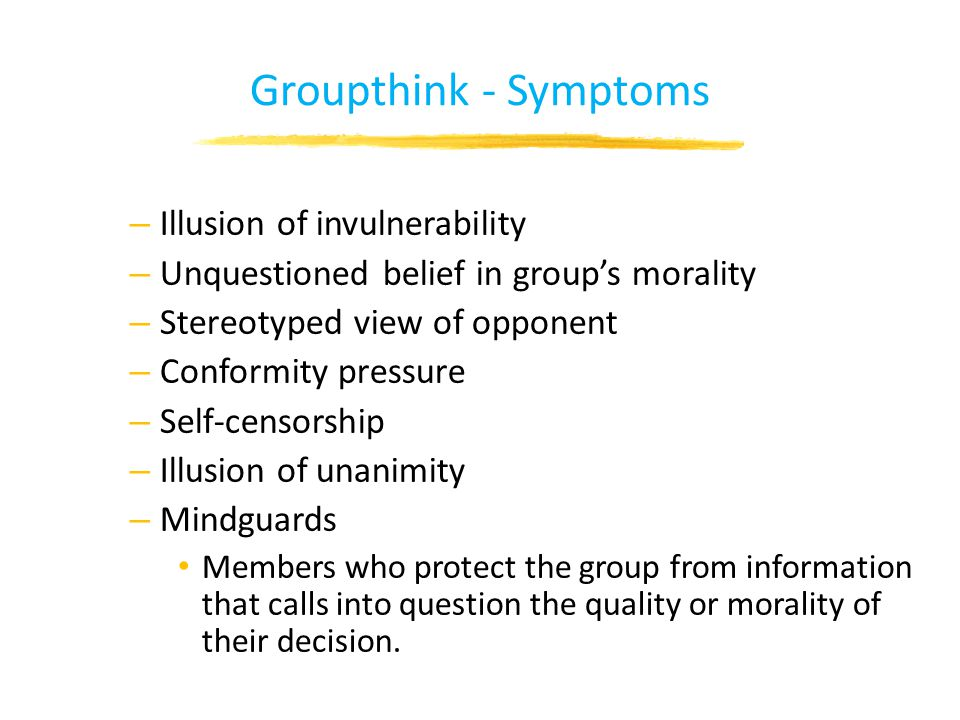 Groupthink - Symptoms – Illusion of invulnerability – Unquestioned belief in group's morality – Stereotyped view of opponent – Conformity pressure – Self-censorship – Illusion of unanimity – Mindguards Members who protect the group from information that calls into question the quality or morality of their decision.