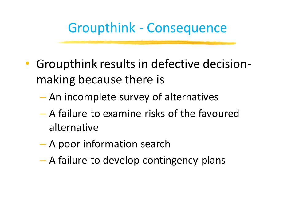 Groupthink - Consequence Groupthink results in defective decision- making because there is – An incomplete survey of alternatives – A failure to examine risks of the favoured alternative – A poor information search – A failure to develop contingency plans