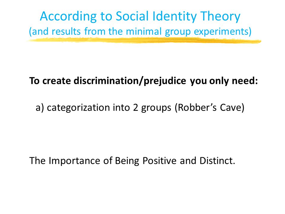 According to Social Identity Theory (and results from the minimal group experiments) To create discrimination/prejudice you only need: a) categorization into 2 groups (Robber's Cave) The Importance of Being Positive and Distinct.