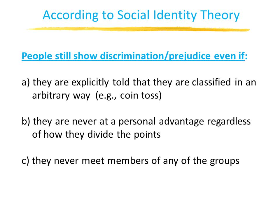 According to Social Identity Theory People still show discrimination/prejudice even if: a) they are explicitly told that they are classified in an arbitrary way (e.g., coin toss) b) they are never at a personal advantage regardless of how they divide the points c) they never meet members of any of the groups