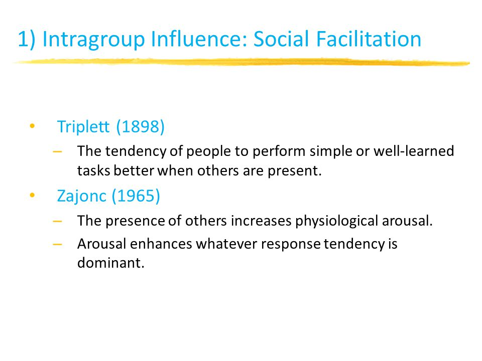 1) Intragroup Influence: Social Facilitation Triplett (1898) – The tendency of people to perform simple or well-learned tasks better when others are present.