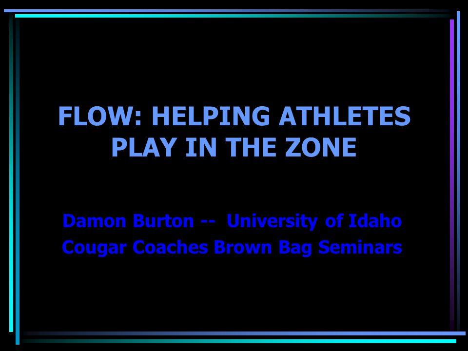 FLOW: HELPING ATHLETES PLAY IN THE ZONE Damon Burton -- University of Idaho Cougar Coaches Brown Bag Seminars