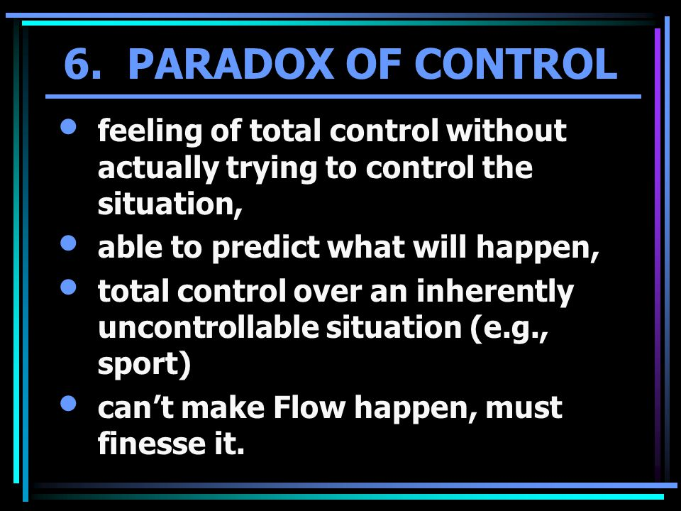 6. PARADOX OF CONTROL feeling of total control without actually trying to control the situation, able to predict what will happen, total control over