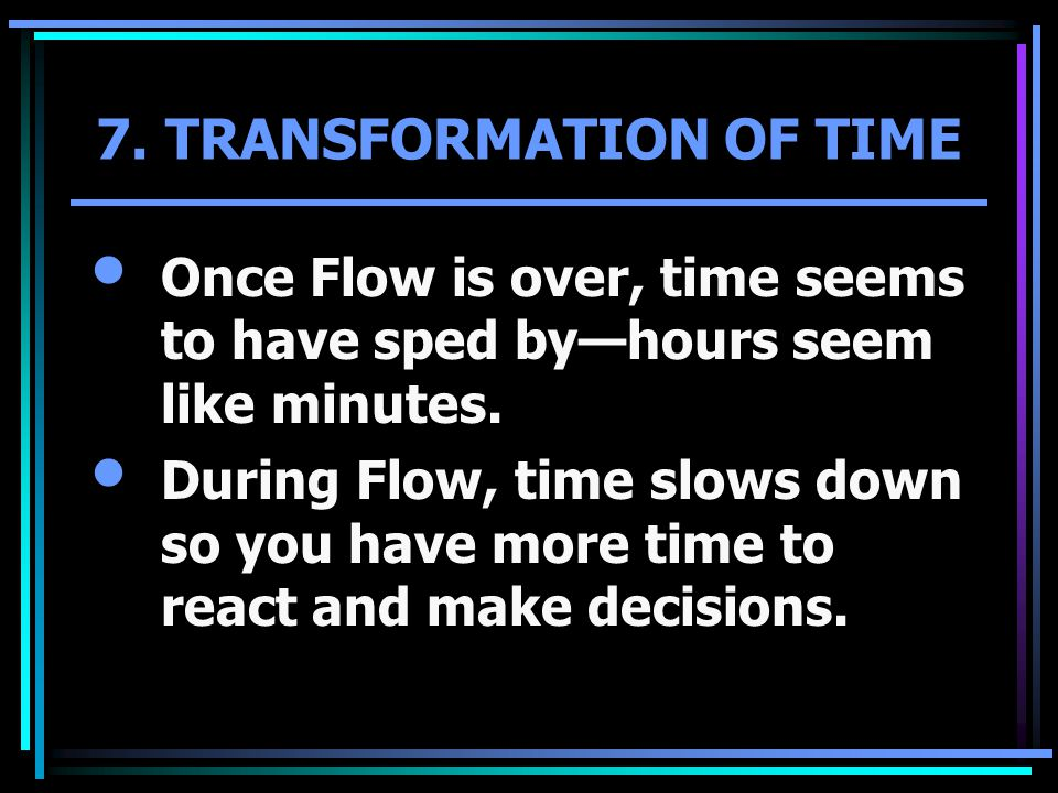 7. TRANSFORMATION OF TIME Once Flow is over, time seems to have sped by—hours seem like minutes. During Flow, time slows down so you have more time to
