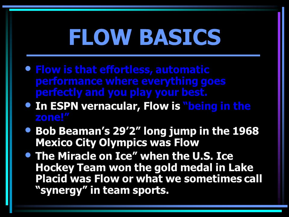 "FLOW BASICS Flow is that effortless, automatic performance where everything goes perfectly and you play your best. In ESPN vernacular, Flow is ""being"