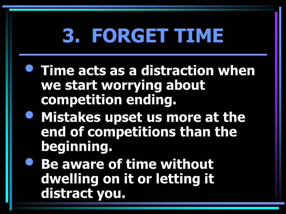 3. FORGET TIME Time acts as a distraction when we start worrying about competition ending. Mistakes upset us more at the end of competitions than the