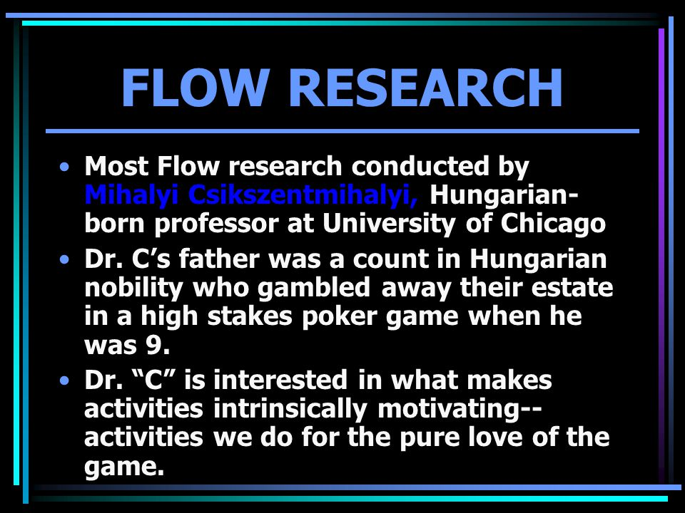 FLOW RESEARCH Most Flow research conducted by Mihalyi Csikszentmihalyi, Hungarian- born professor at University of Chicago Dr.