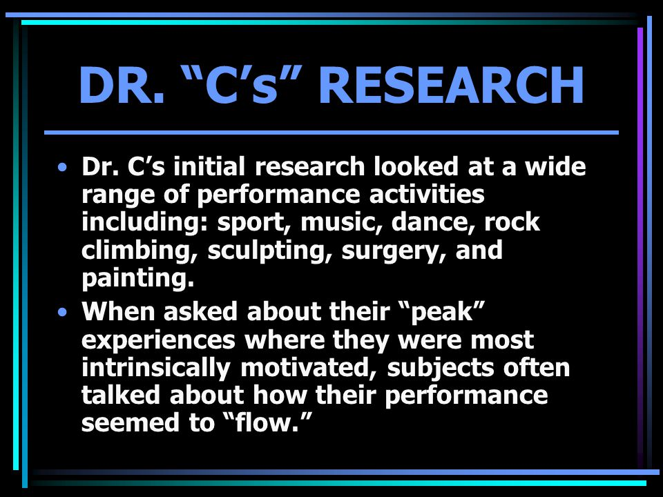 "DR. ""C's"" RESEARCH Dr. C's initial research looked at a wide range of performance activities including: sport, music, dance, rock climbing, sculpting,"