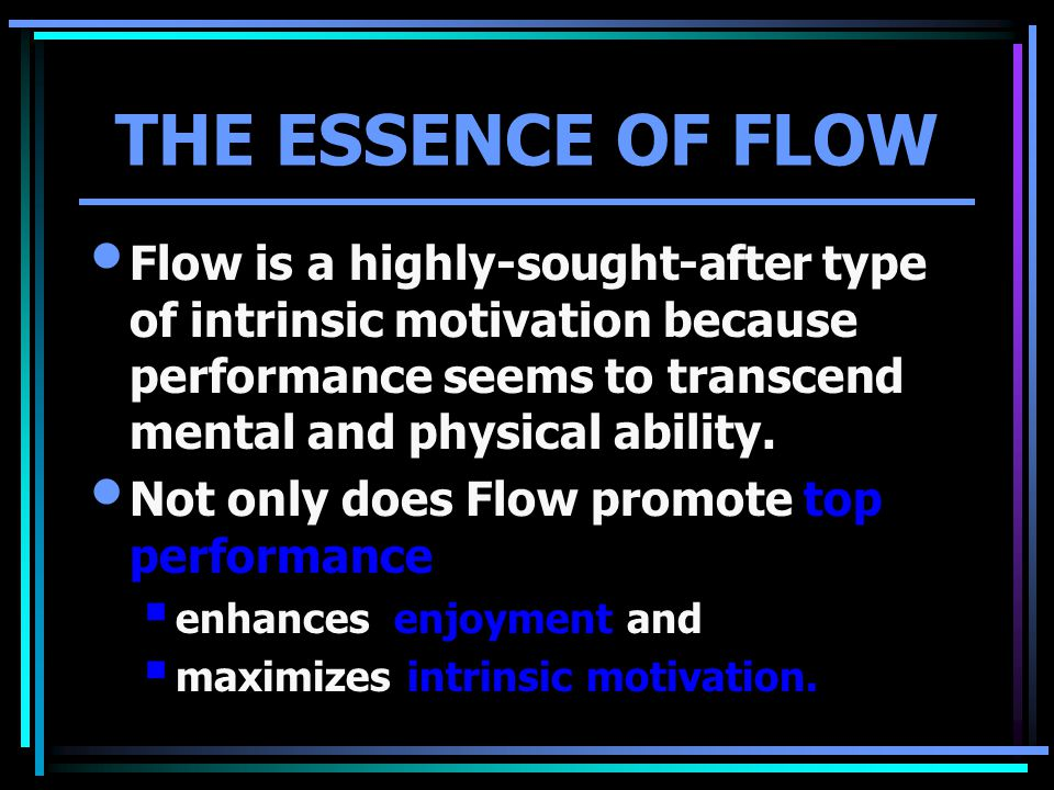 THE ESSENCE OF FLOW Flow is a highly-sought-after type of intrinsic motivation because performance seems to transcend mental and physical ability. Not