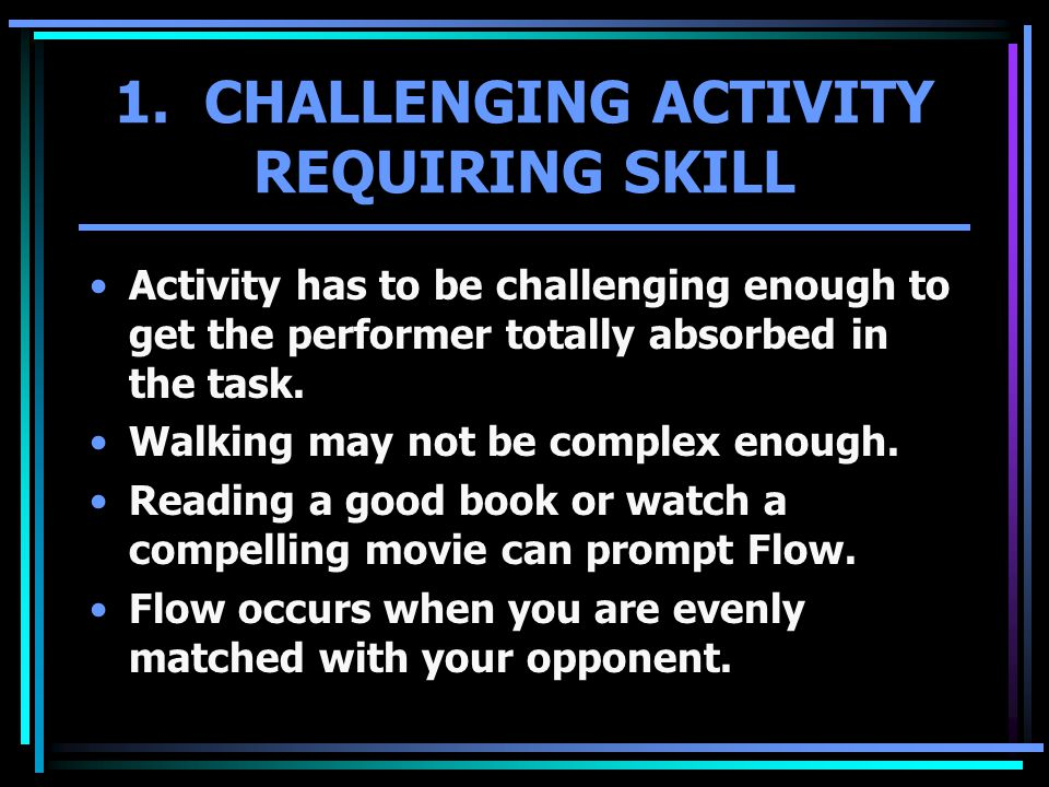 1. CHALLENGING ACTIVITY REQUIRING SKILL Activity has to be challenging enough to get the performer totally absorbed in the task. Walking may not be co