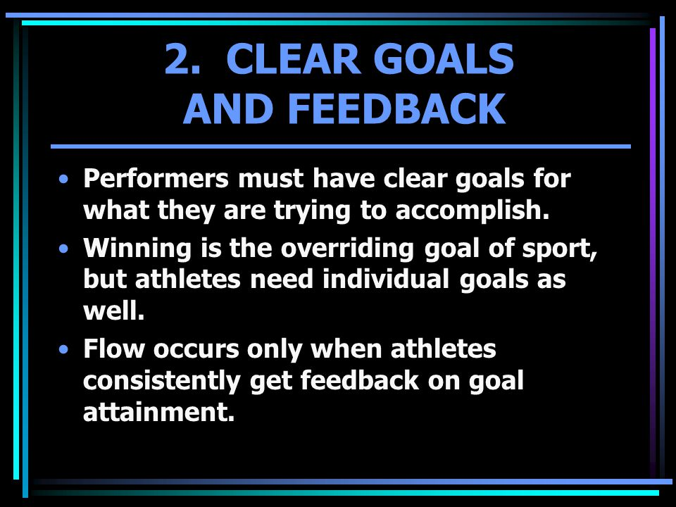 2. CLEAR GOALS AND FEEDBACK Performers must have clear goals for what they are trying to accomplish. Winning is the overriding goal of sport, but athl