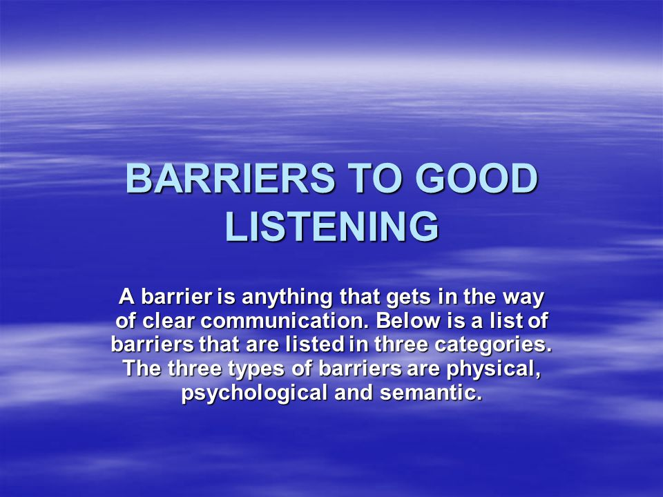 BARRIERS TO GOOD LISTENING A barrier is anything that gets in the way of clear communication.