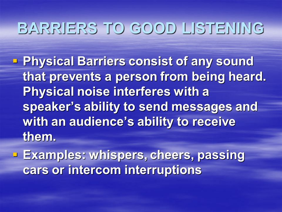 BARRIERS TO GOOD LISTENING  Physical Barriers consist of any sound that prevents a person from being heard.