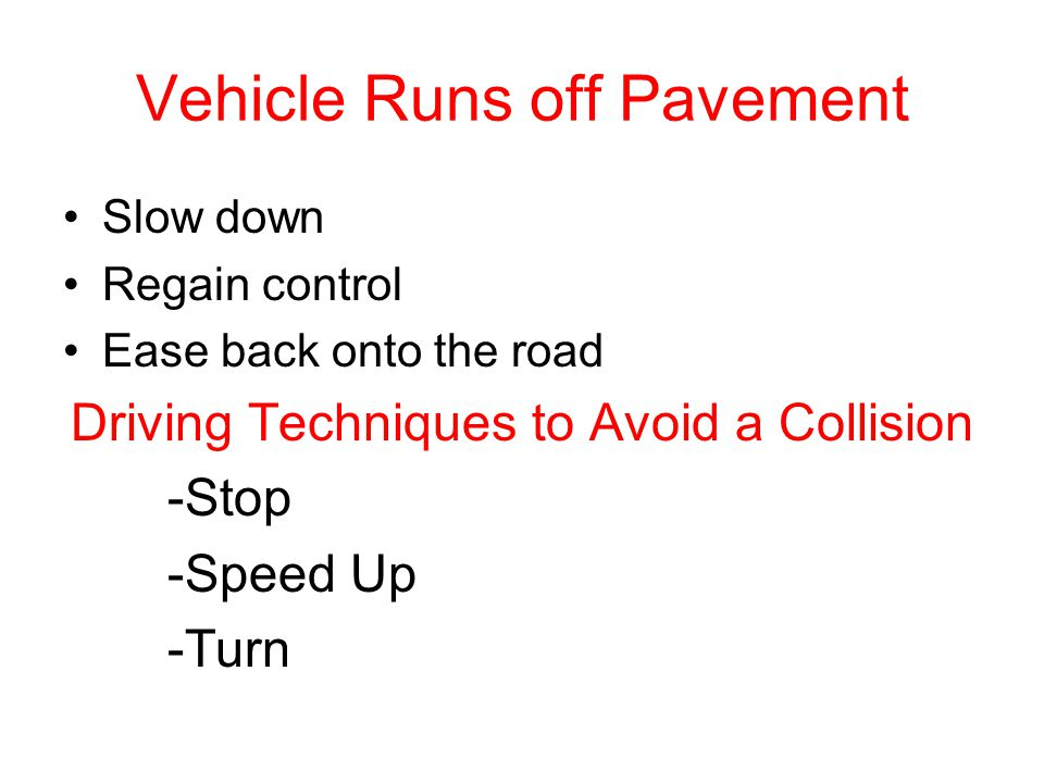 Vehicle Runs off Pavement Slow down Regain control Ease back onto the road Driving Techniques to Avoid a Collision -Stop -Speed Up -Turn