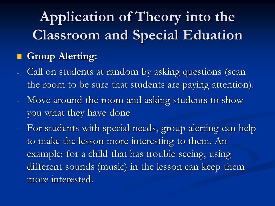 Application of Theory into the Classroom and Special Eduation Group Alerting: Group Alerting: - Call on students at random by asking questions (scan t