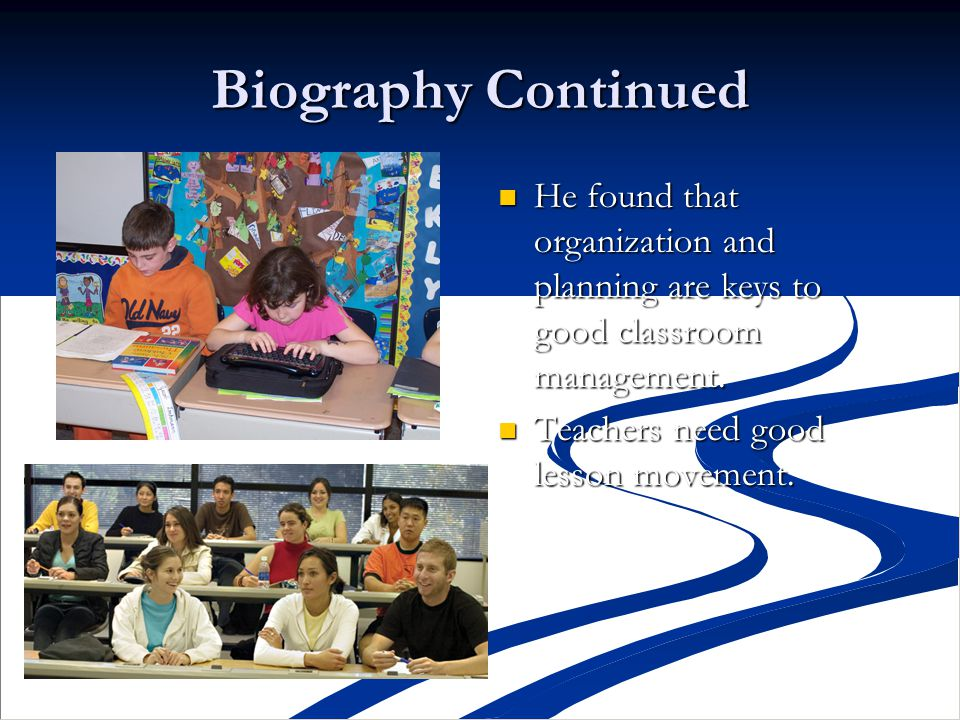 Biography Continued He found that organization and planning are keys to good classroom management. Teachers need good lesson movement.