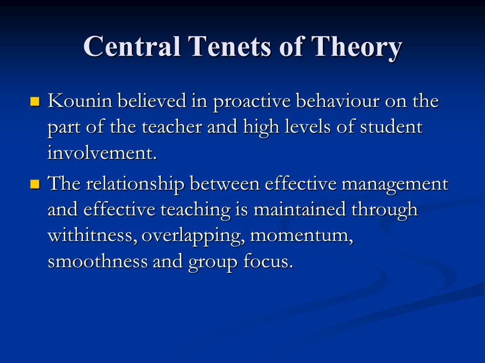 Central Tenets of Theory Kounin believed in proactive behaviour on the part of the teacher and high levels of student involvement. Kounin believed in