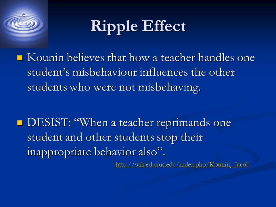 Ripple Effect Kounin believes that how a teacher handles one student's misbehaviour influences the other students who were not misbehaving. Kounin bel