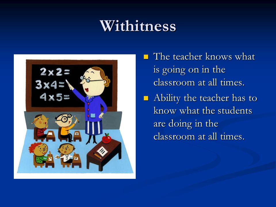 Withitness The teacher knows what is going on in the classroom at all times. Ability the teacher has to know what the students are doing in the classr