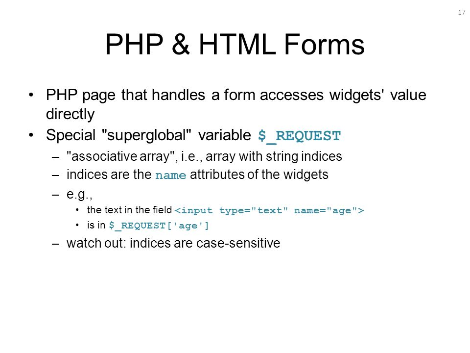 17 PHP & HTML Forms PHP page that handles a form accesses widgets value directly Special superglobal variable $_REQUEST – associative array , i.e., array with string indices –indices are the name attributes of the widgets –e.g., the text in the field is in $_REQUEST[ age ] –watch out: indices are case-sensitive
