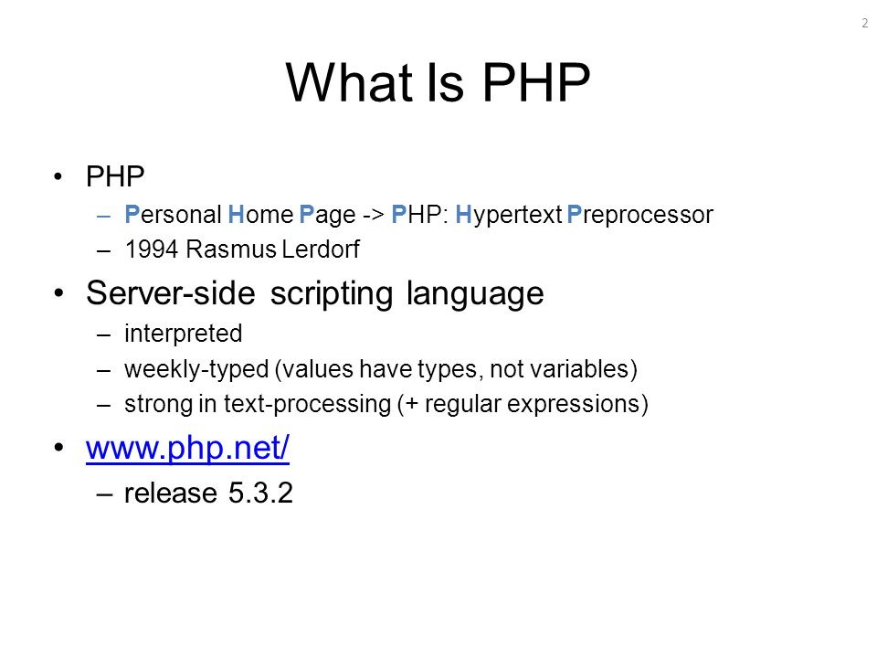 2 What Is PHP PHP –Personal Home Page -> PHP: Hypertext Preprocessor –1994 Rasmus Lerdorf Server-side scripting language –interpreted –weekly-typed (values have types, not variables) –strong in text-processing (+ regular expressions) www.php.net/ –release 5.3.2