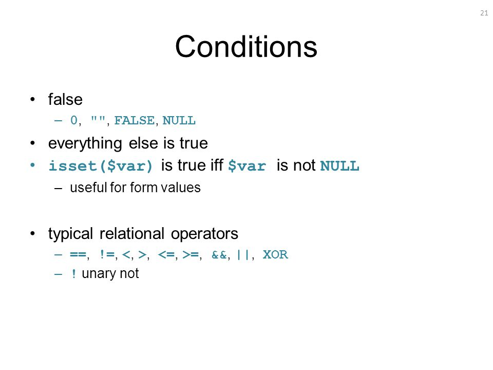 21 Conditions false – 0, , FALSE, NULL everything else is true isset($var) is true iff $var is not NULL –useful for form values typical relational operators – ==, !=,, =, &&, ||, XOR – .