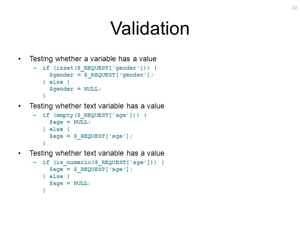 22 Validation Testing whether a variable has a value – if (isset($_REQUEST[ gender ])) { $gender = $_REQUEST[ gender ]; } else { $gender = NULL; } Testing whether text variable has a value – if (empty($_REQUEST[ age ])) { $age = NULL; } else { $age = $_REQUEST[ age ]; } Testing whether text variable has a value – if (is_numeric($_REQUEST[ age ])) { $age = $_REQUEST[ age ]; } else { $age = NULL; }