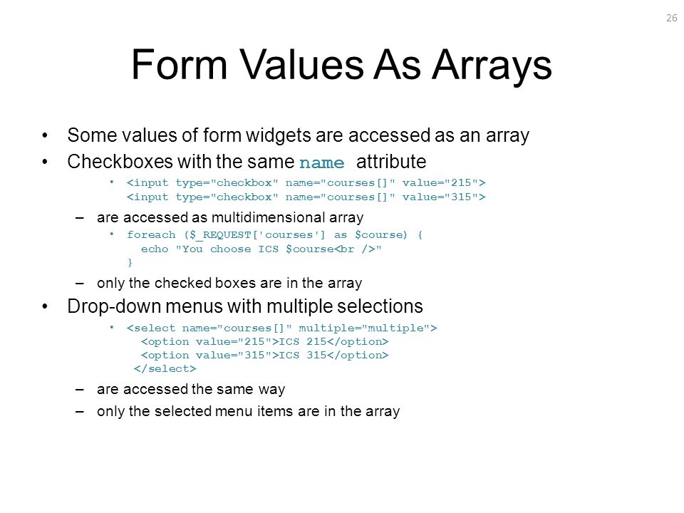 26 Form Values As Arrays Some values of form widgets are accessed as an array Checkboxes with the same name attribute –are accessed as multidimensional array foreach ($_REQUEST[ courses ] as $course) { echo You choose ICS $course } –only the checked boxes are in the array Drop-down menus with multiple selections ICS 215 ICS 315 –are accessed the same way –only the selected menu items are in the array