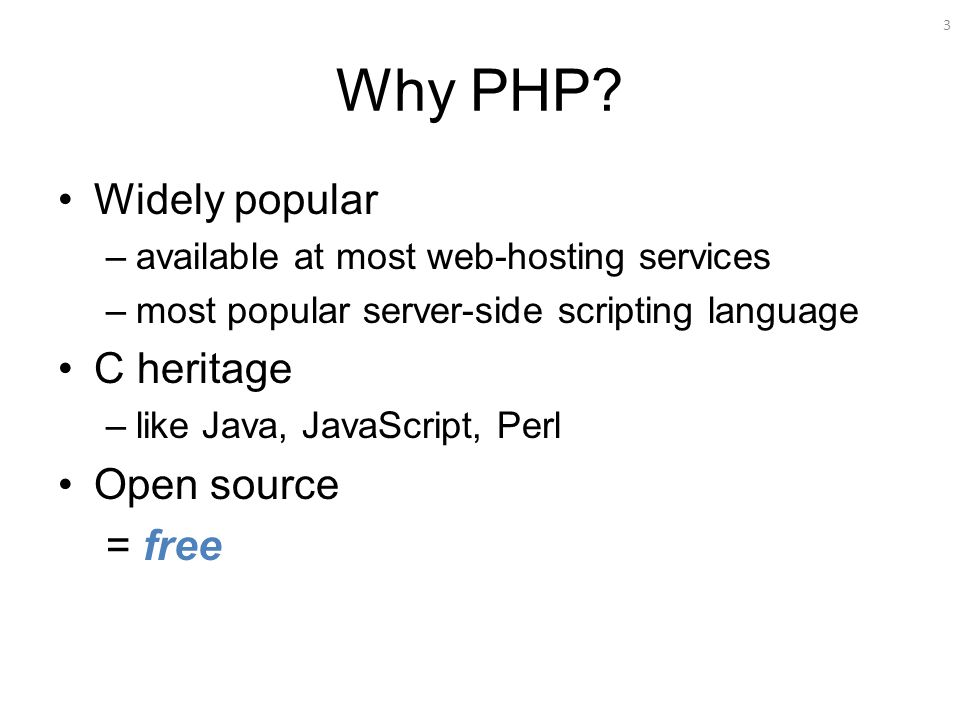 3 Why PHP? Widely popular –available at most web-hosting services –most popular server-side scripting language C heritage –like Java, JavaScript, Perl
