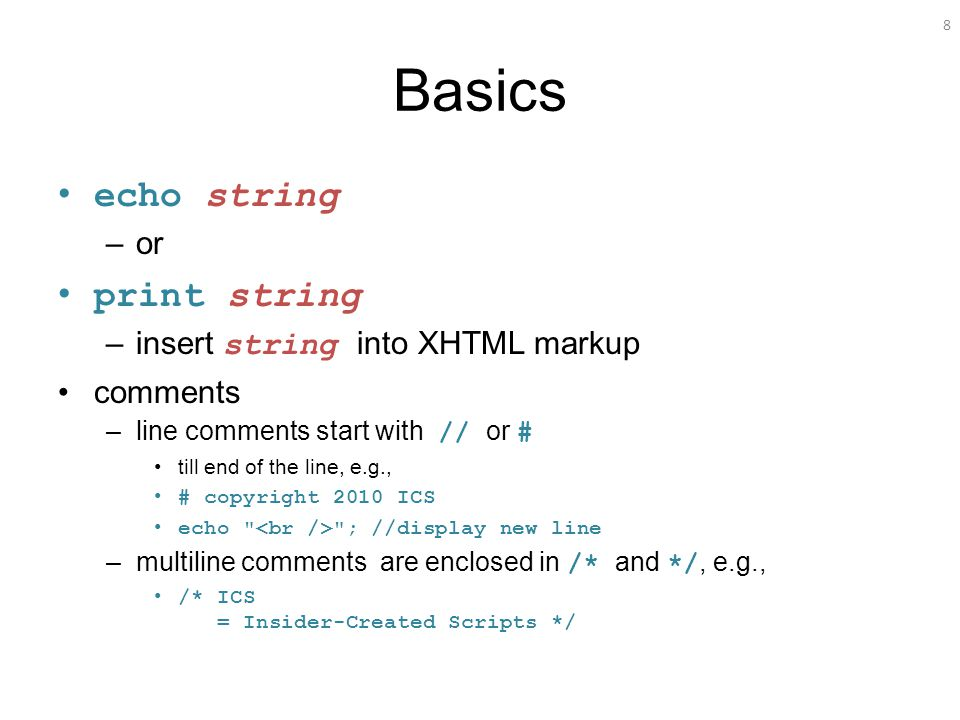 8 Basics echo string –or print string –insert string into XHTML markup comments –line comments start with // or # till end of the line, e.g., # copyright 2010 ICS echo ; //display new line –multiline comments are enclosed in /* and */, e.g., /* ICS = Insider-Created Scripts */