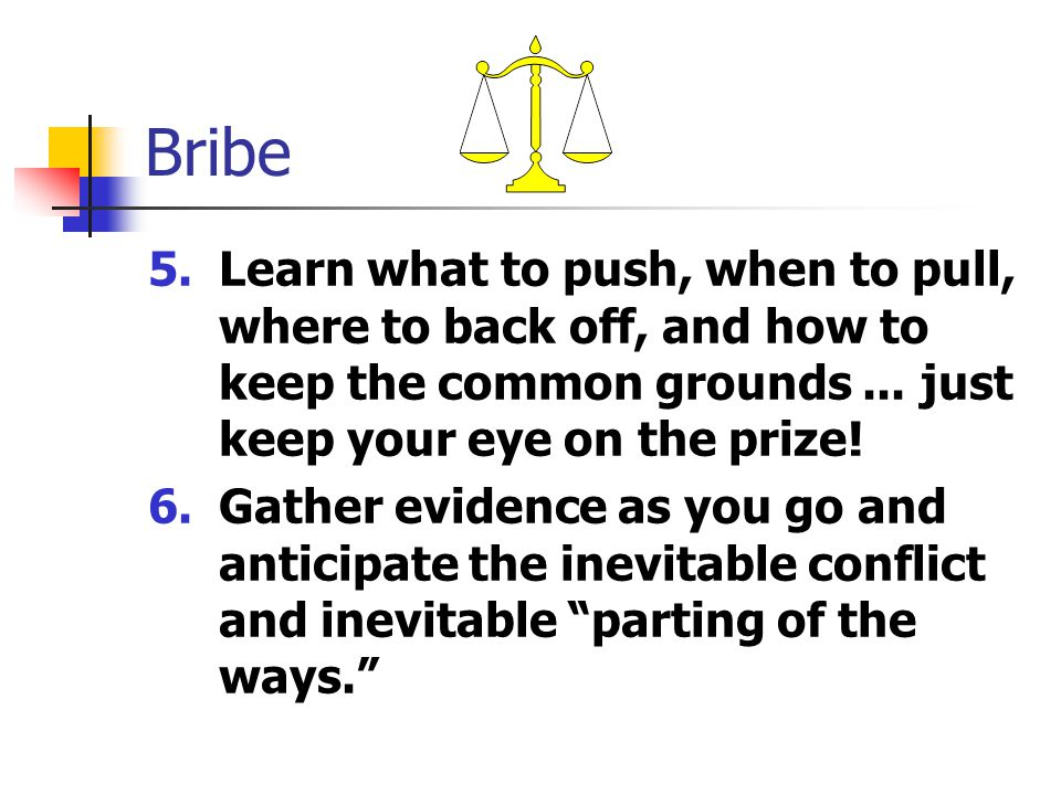 Bribe 5.Learn what to push, when to pull, where to back off, and how to keep the common grounds...