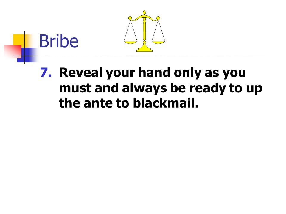 Bribe 7.Reveal your hand only as you must and always be ready to up the ante to blackmail.