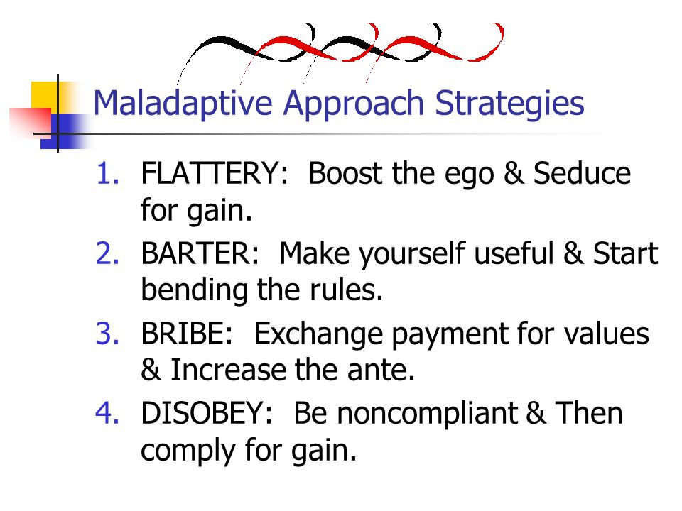 Maladaptive Approach Strategies 1.FLATTERY: Boost the ego & Seduce for gain.