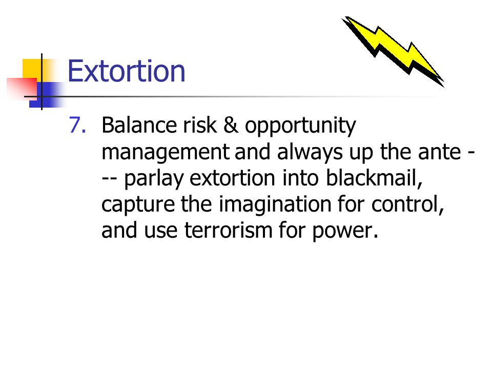 Extortion 7.Balance risk & opportunity management and always up the ante - -- parlay extortion into blackmail, capture the imagination for control, and use terrorism for power.