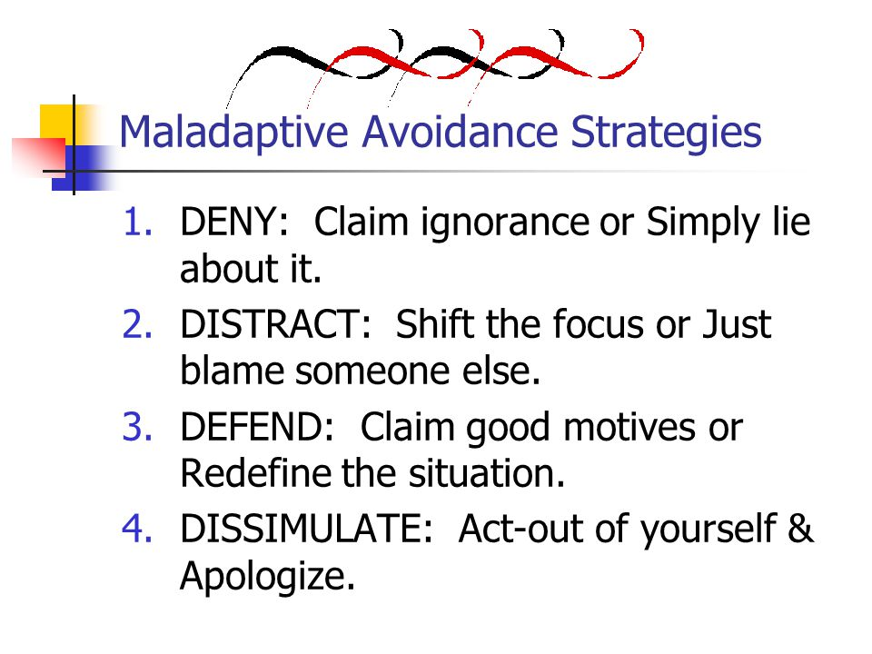 Maladaptive Avoidance Strategies 1.DENY: Claim ignorance or Simply lie about it.