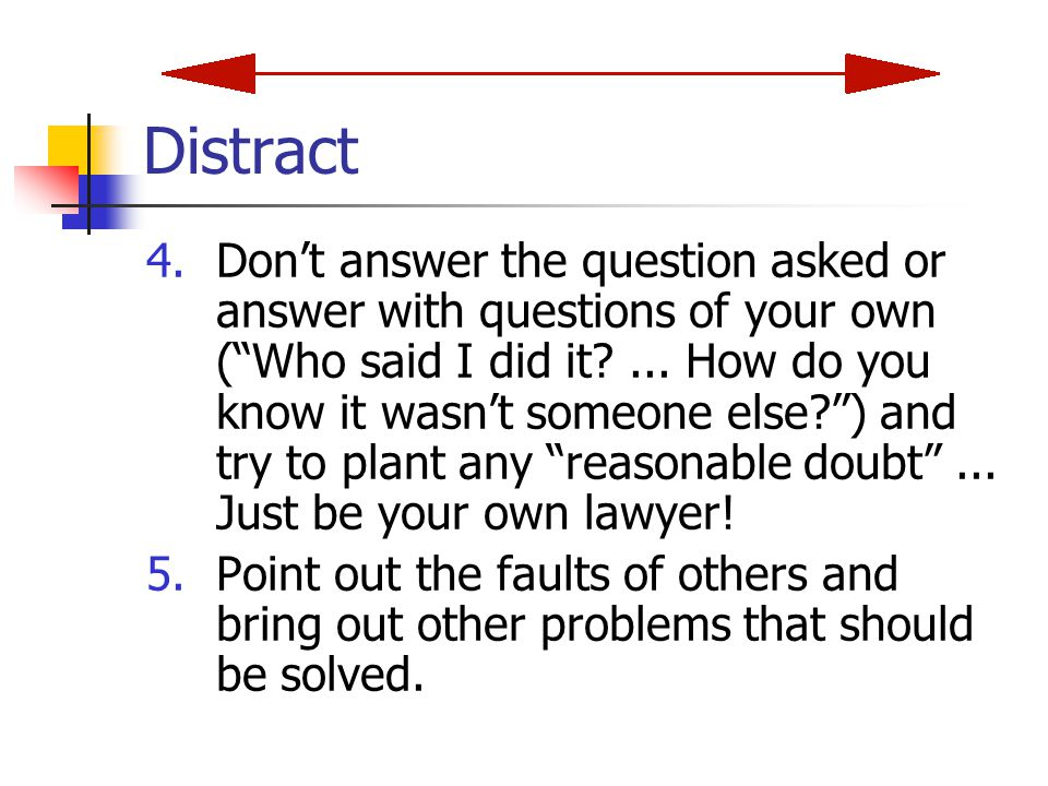Distract 4.Don't answer the question asked or answer with questions of your own ( Who said I did it?...