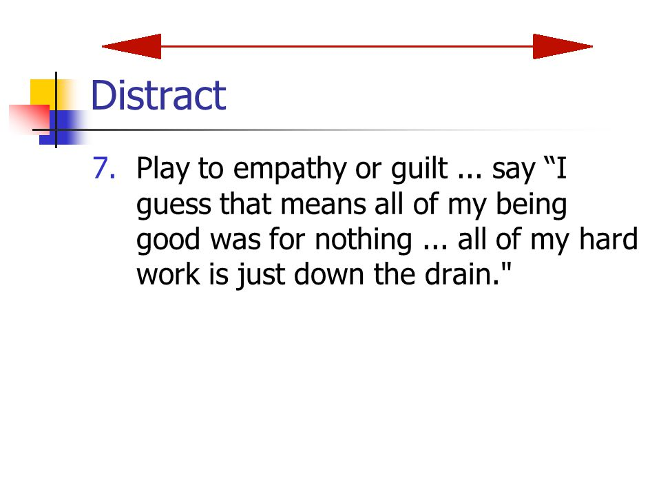 Distract 7.Play to empathy or guilt...