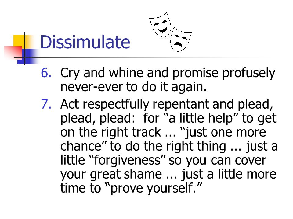 Dissimulate 6.Cry and whine and promise profusely never-ever to do it again.