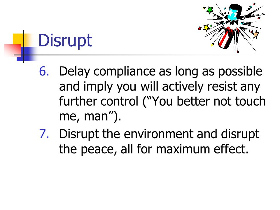 Disrupt 6.Delay compliance as long as possible and imply you will actively resist any further control ( You better not touch me, man ).