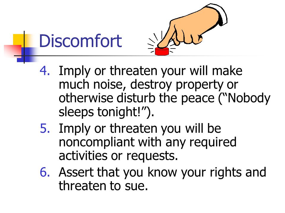 Discomfort 4.Imply or threaten your will make much noise, destroy property or otherwise disturb the peace ( Nobody sleeps tonight! ).