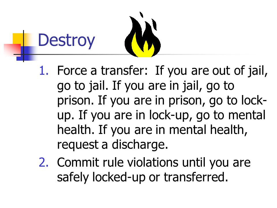 Destroy 1.Force a transfer: If you are out of jail, go to jail.
