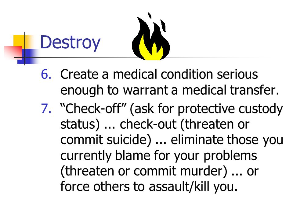 Destroy 6.Create a medical condition serious enough to warrant a medical transfer.