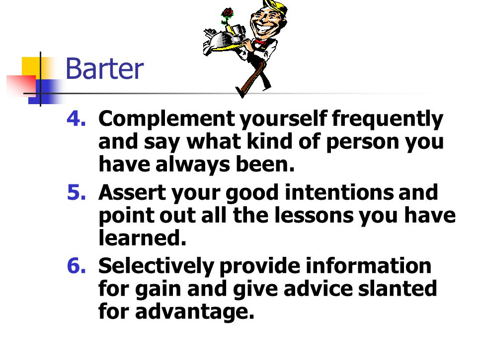 Barter 7.Matter-of-factly ask for increasing favors, always praising each help received ( Hey, thanks man!...