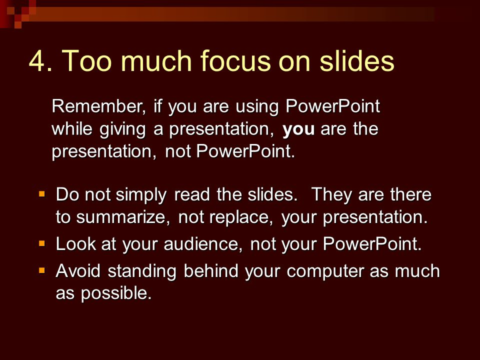 4. Too much focus on slides  Do not simply read the slides.