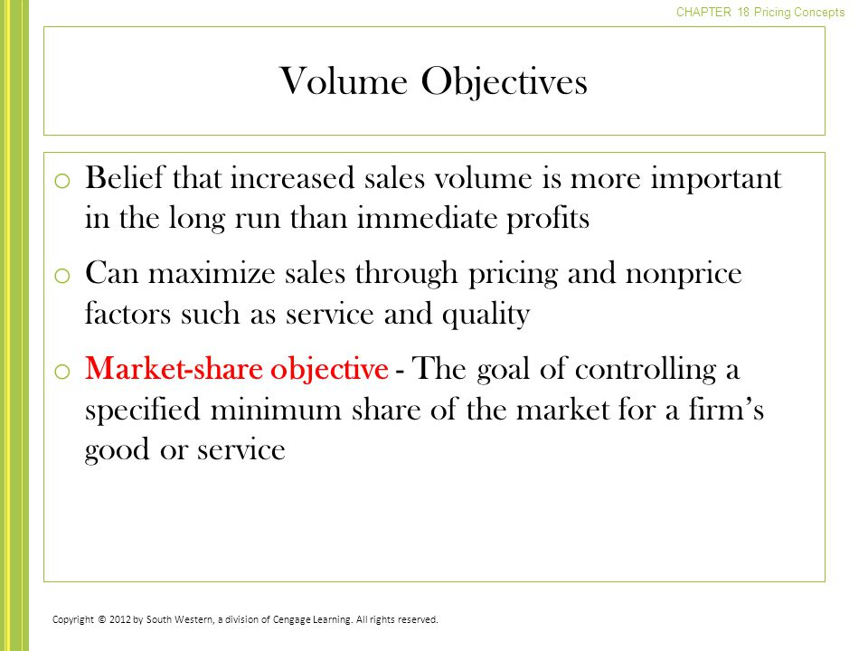 CHAPTER 18 Pricing Concepts o Belief that increased sales volume is more important in the long run than immediate profits o Can maximize sales through pricing and nonprice factors such as service and quality o Market-share objective - The goal of controlling a specified minimum share of the market for a firm's good or service Volume Objectives Copyright © 2012 by South Western, a division of Cengage Learning.