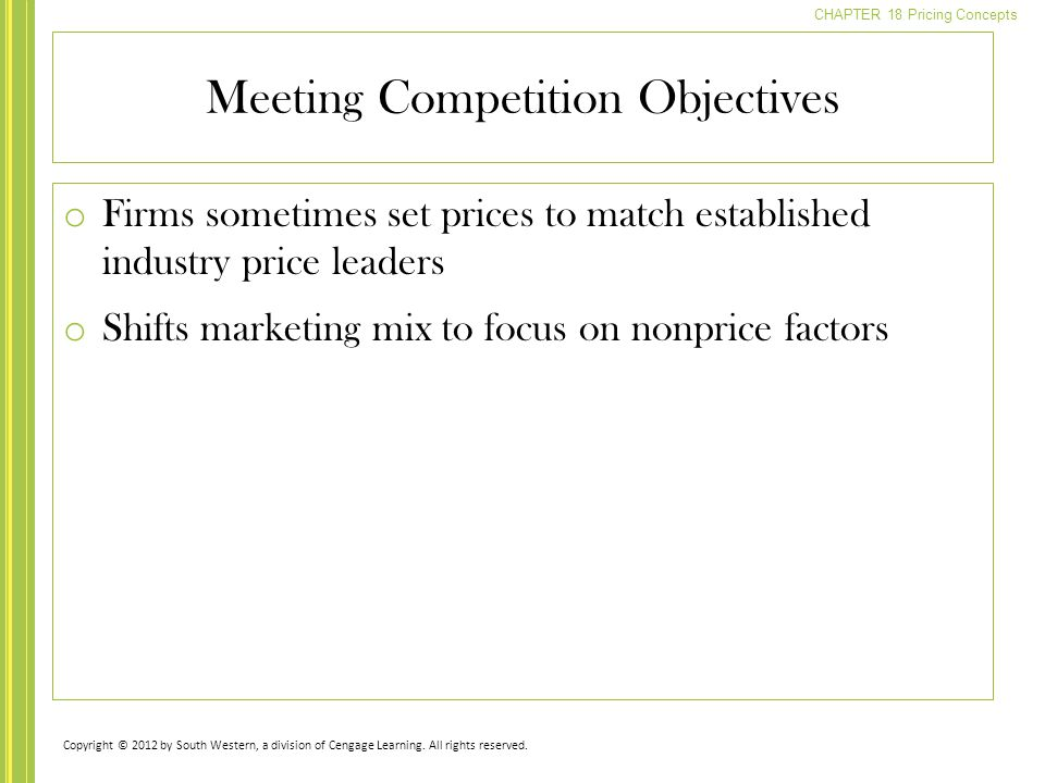 CHAPTER 18 Pricing Concepts o Firms sometimes set prices to match established industry price leaders o Shifts marketing mix to focus on nonprice factors Meeting Competition Objectives Copyright © 2012 by South Western, a division of Cengage Learning.