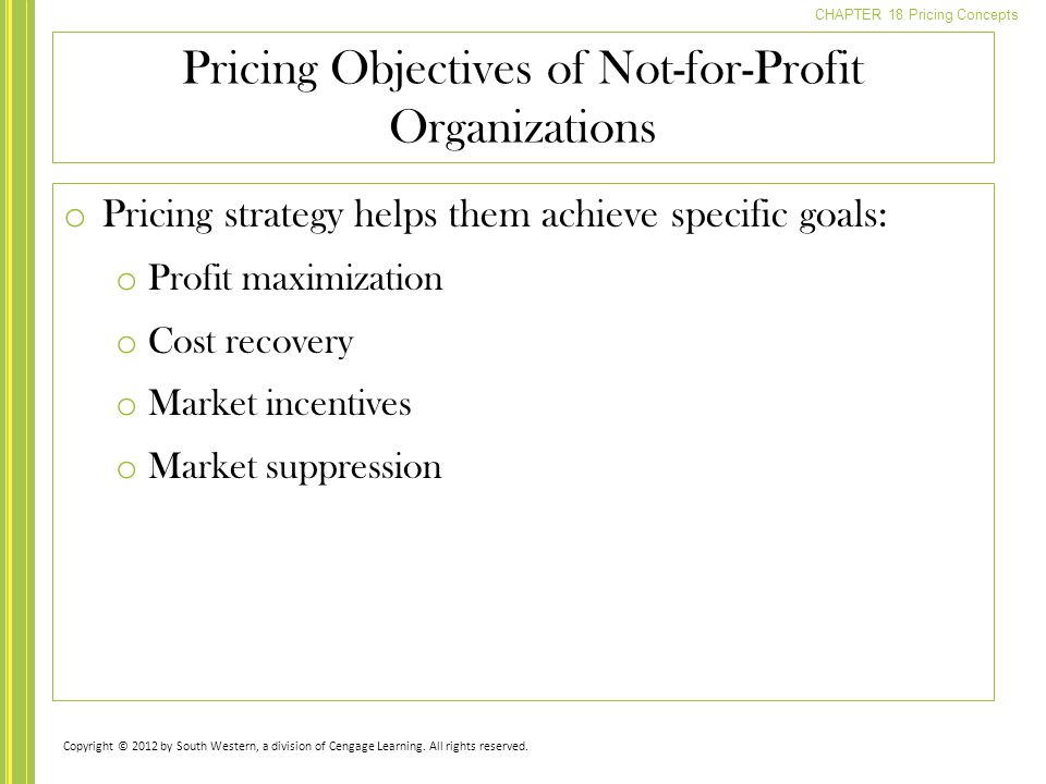 CHAPTER 18 Pricing Concepts o Pricing strategy helps them achieve specific goals: o Profit maximization o Cost recovery o Market incentives o Market suppression Pricing Objectives of Not-for-Profit Organizations Copyright © 2012 by South Western, a division of Cengage Learning.