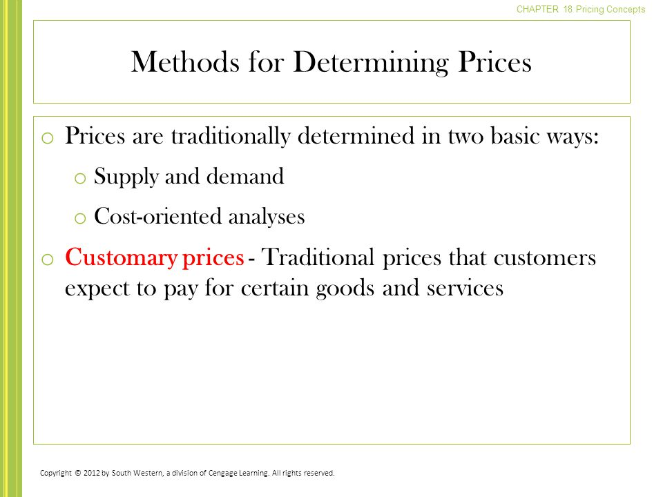 CHAPTER 18 Pricing Concepts o Prices are traditionally determined in two basic ways: o Supply and demand o Cost-oriented analyses o Customary prices - Traditional prices that customers expect to pay for certain goods and services Methods for Determining Prices Copyright © 2012 by South Western, a division of Cengage Learning.